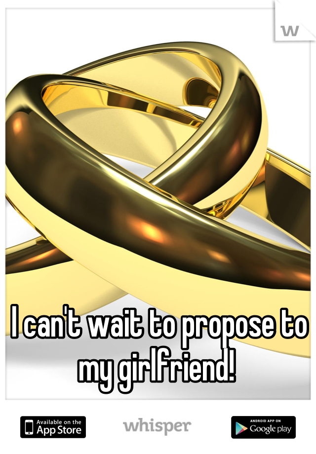 I can't wait to propose to my girlfriend!