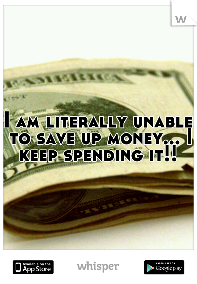 I am literally unable to save up money... I keep spending it!!