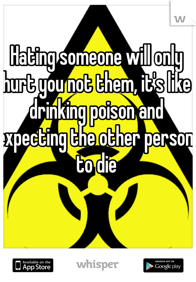 Hating someone will only hurt you not them, it's like drinking poison and expecting the other person to die