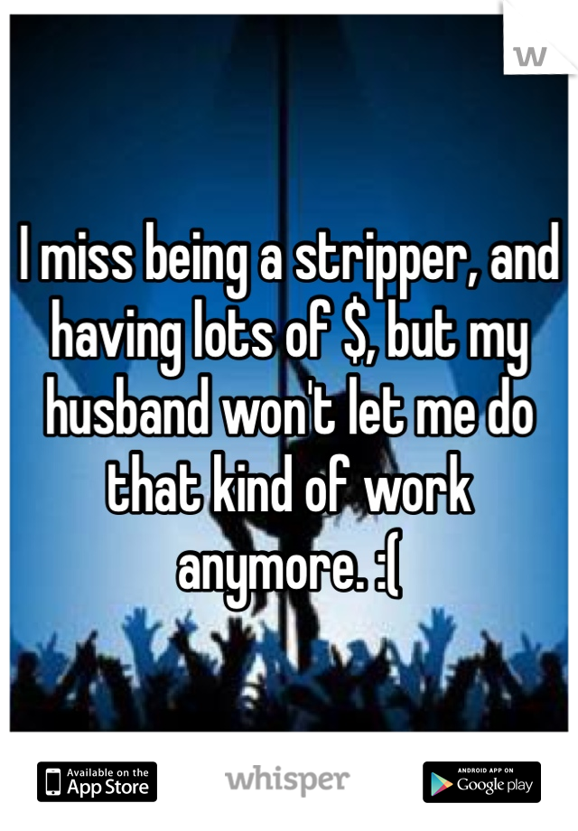 I miss being a stripper, and having lots of $, but my husband won't let me do that kind of work anymore. :(