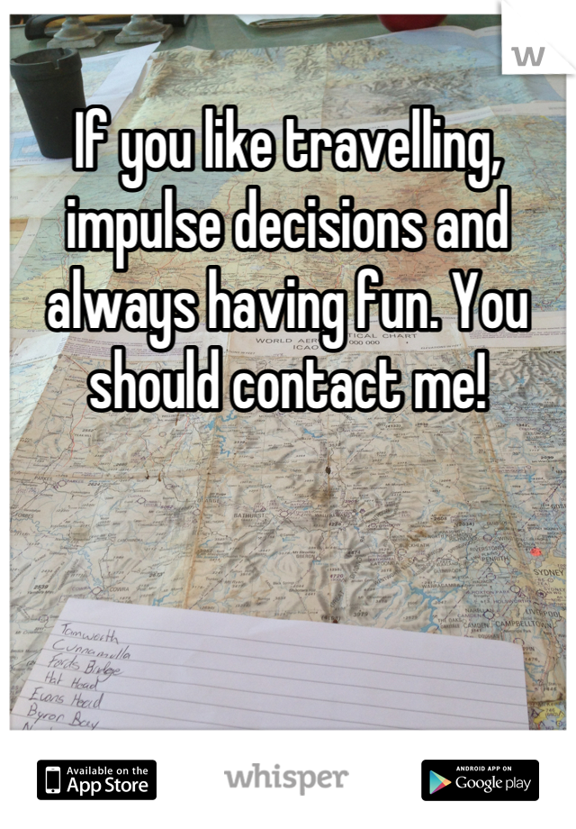 If you like travelling, impulse decisions and always having fun. You should contact me!