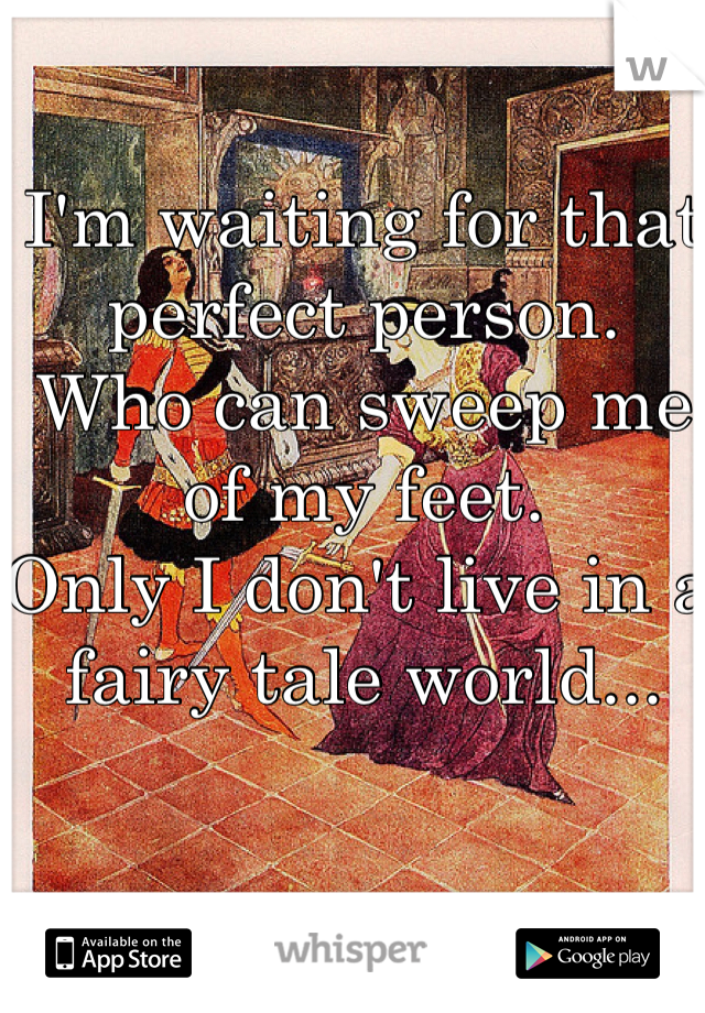 I'm waiting for that perfect person. Who can sweep me of my feet. Only I don't live in a fairy tale world...