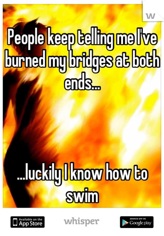 People keep telling me I've burned my bridges at both ends...    ...luckily I know how to swim
