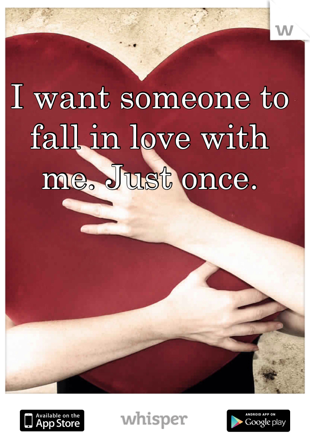 I want someone to fall in love with me. Just once.