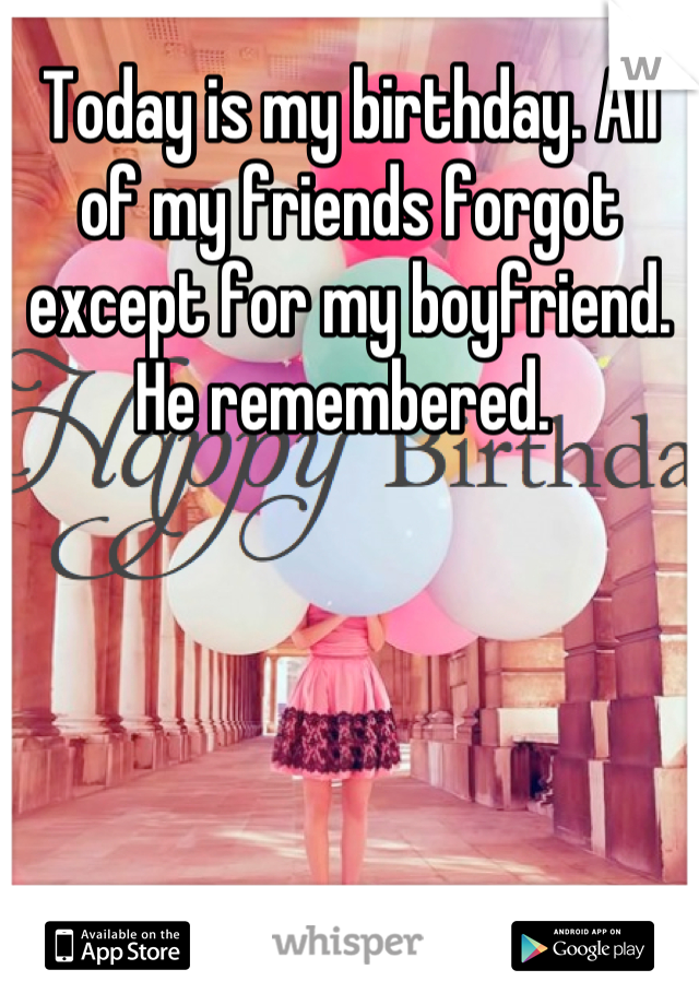 Today is my birthday. All of my friends forgot except for my boyfriend. He remembered.