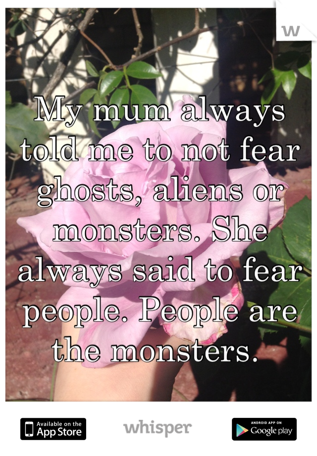 My mum always told me to not fear ghosts, aliens or monsters. She always said to fear people. People are the monsters.