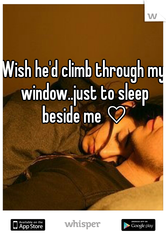 Wish he'd climb through my window..just to sleep beside me ♡
