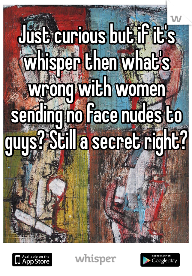 Just curious but if it's whisper then what's wrong with women sending no face nudes to guys? Still a secret right?
