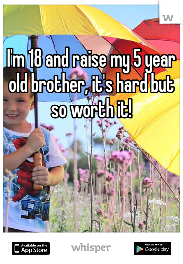 I'm 18 and raise my 5 year old brother, it's hard but so worth it!