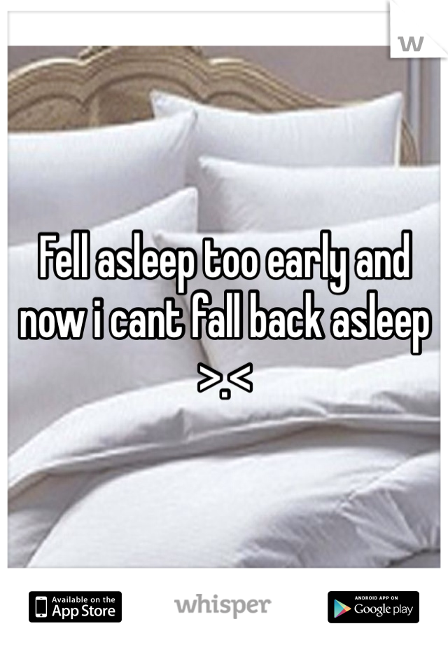 Fell asleep too early and now i cant fall back asleep >.<