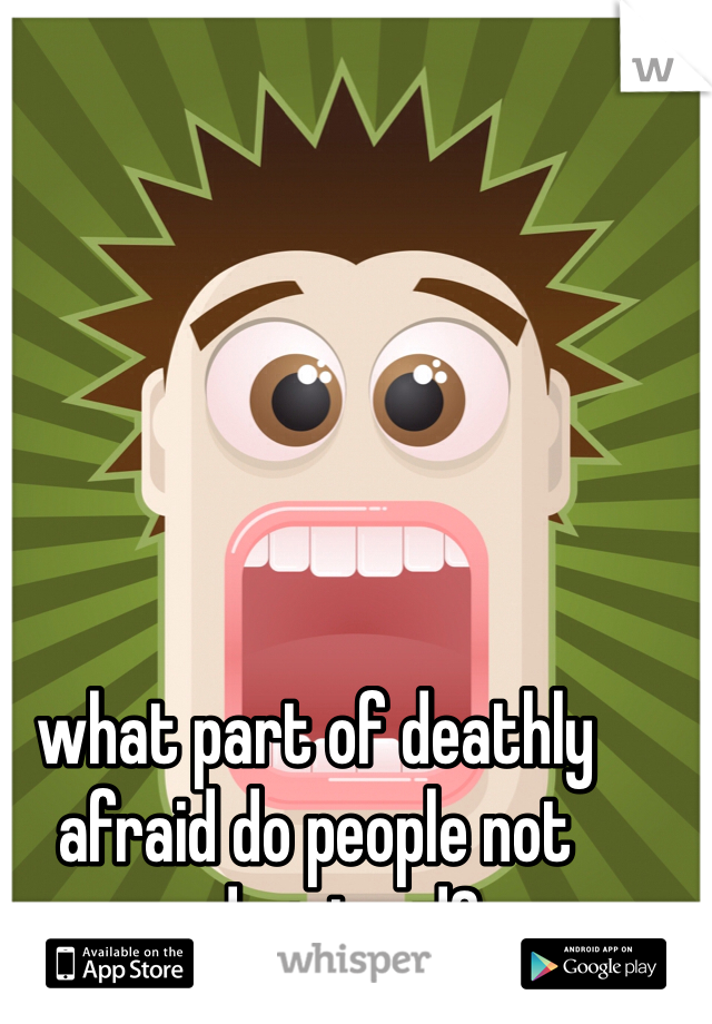 what part of deathly afraid do people not understand?