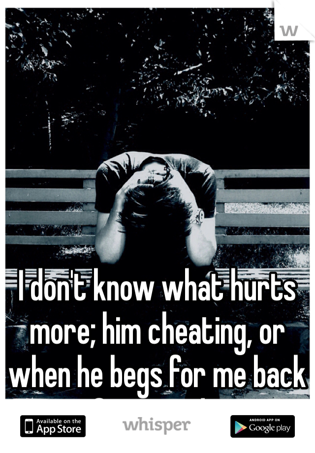 I don't know what hurts more; him cheating, or when he begs for me back afterwards...
