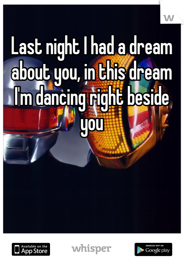 Last night I had a dream about you, in this dream I'm dancing right beside you