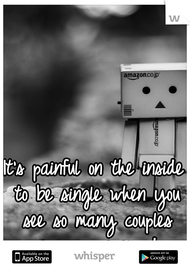 It's painful on the inside to be single when you see so many couples passing you everyday..