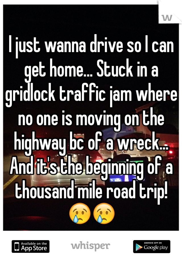 I just wanna drive so I can get home... Stuck in a gridlock traffic jam where no one is moving on the highway bc of a wreck... And it's the beginning of a thousand mile road trip! 😢😢