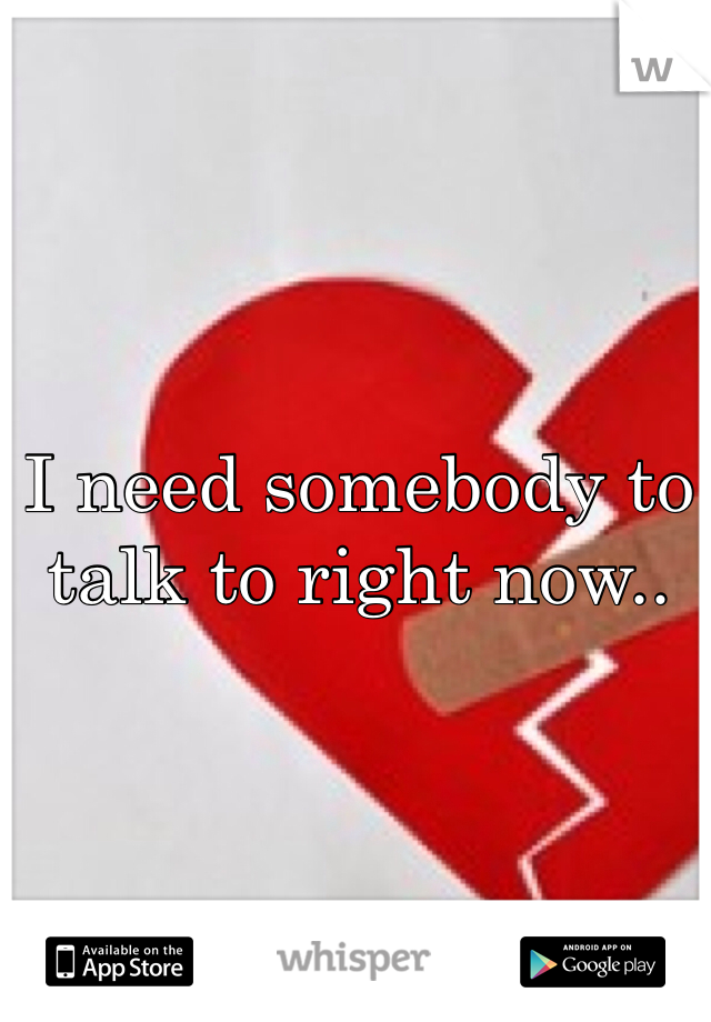 I need somebody to talk to right now..