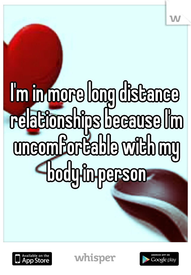 I'm in more long distance relationships because I'm uncomfortable with my body in person