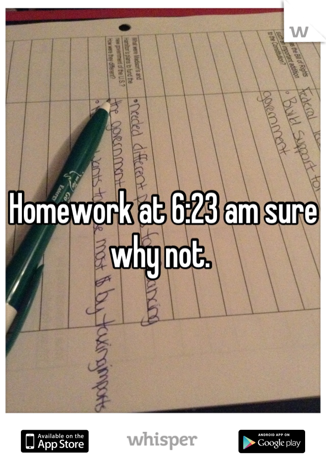 Homework at 6:23 am sure why not.