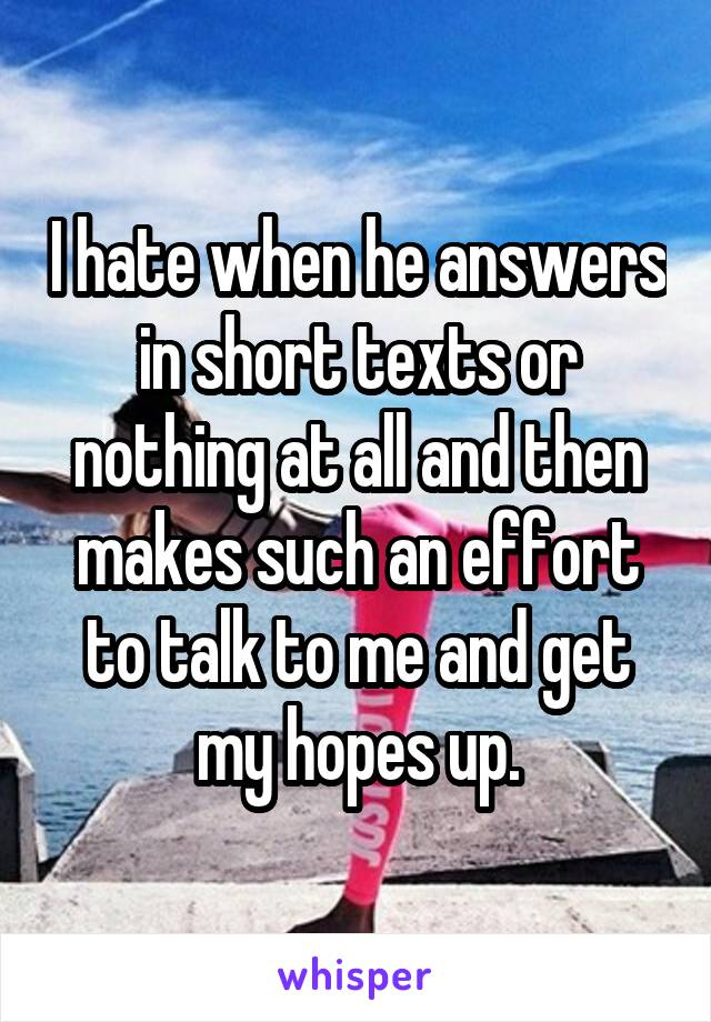I hate when he answers in short texts or nothing at all and then makes such an effort to talk to me and get my hopes up.