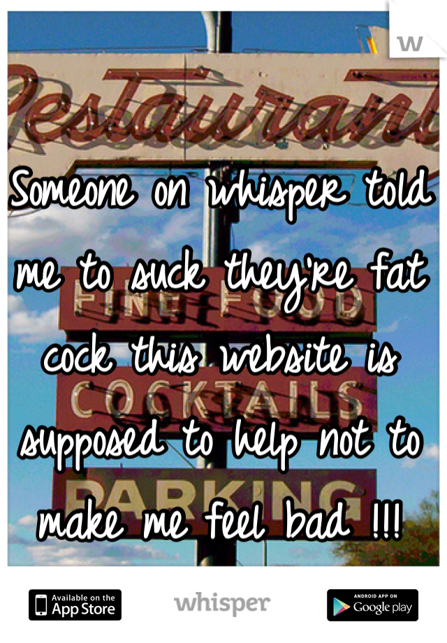 Someone on whisper told me to suck they're fat cock this website is supposed to help not to make me feel bad !!!