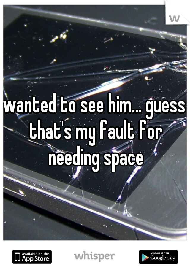 wanted to see him... guess that's my fault for needing space