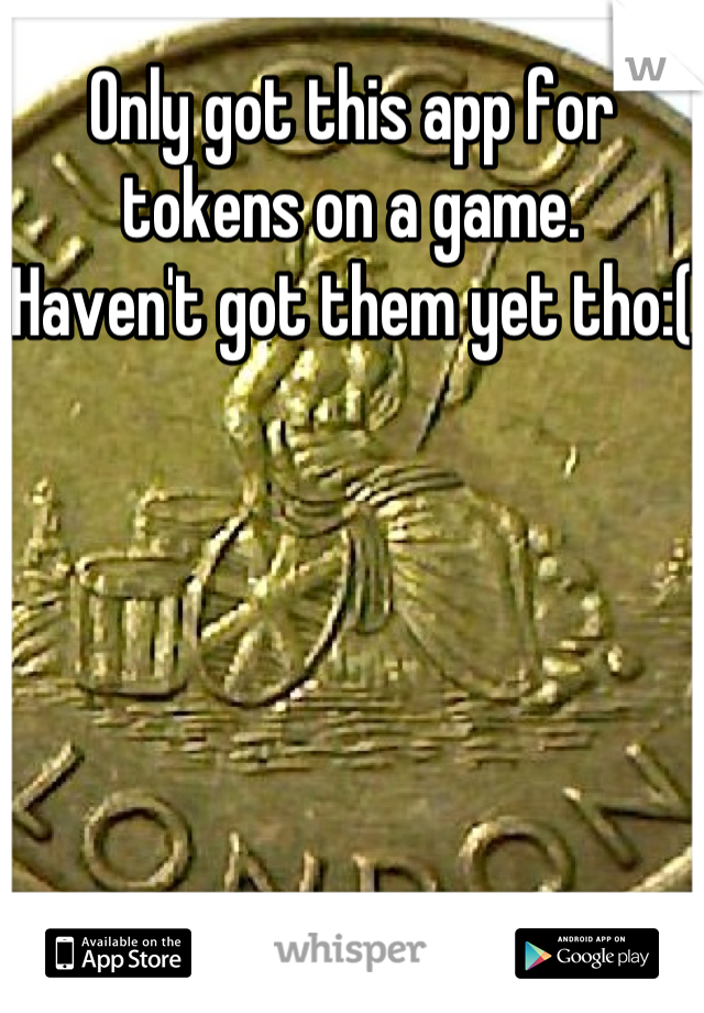 Only got this app for tokens on a game.    Haven't got them yet tho:(