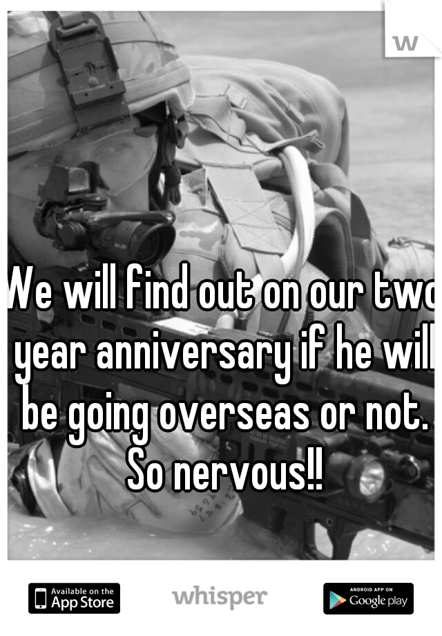We will find out on our two year anniversary if he will be going overseas or not. So nervous!!