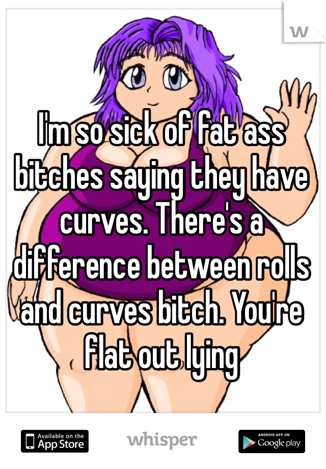 I'm so sick of fat ass bitches saying they have curves. There's a difference between rolls and curves bitch. You're flat out lying