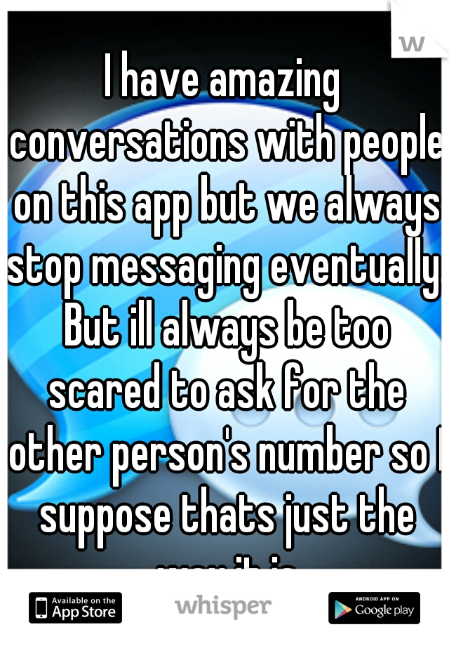 I have amazing conversations with people on this app but we always stop messaging eventually. But ill always be too scared to ask for the other person's number so I suppose thats just the way it is