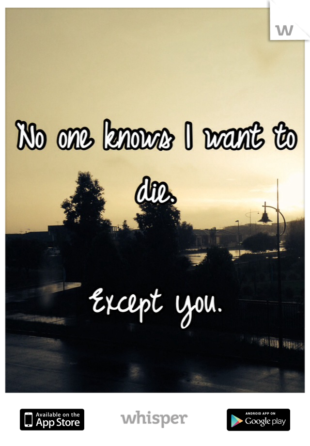 No one knows I want to die.  Except you.