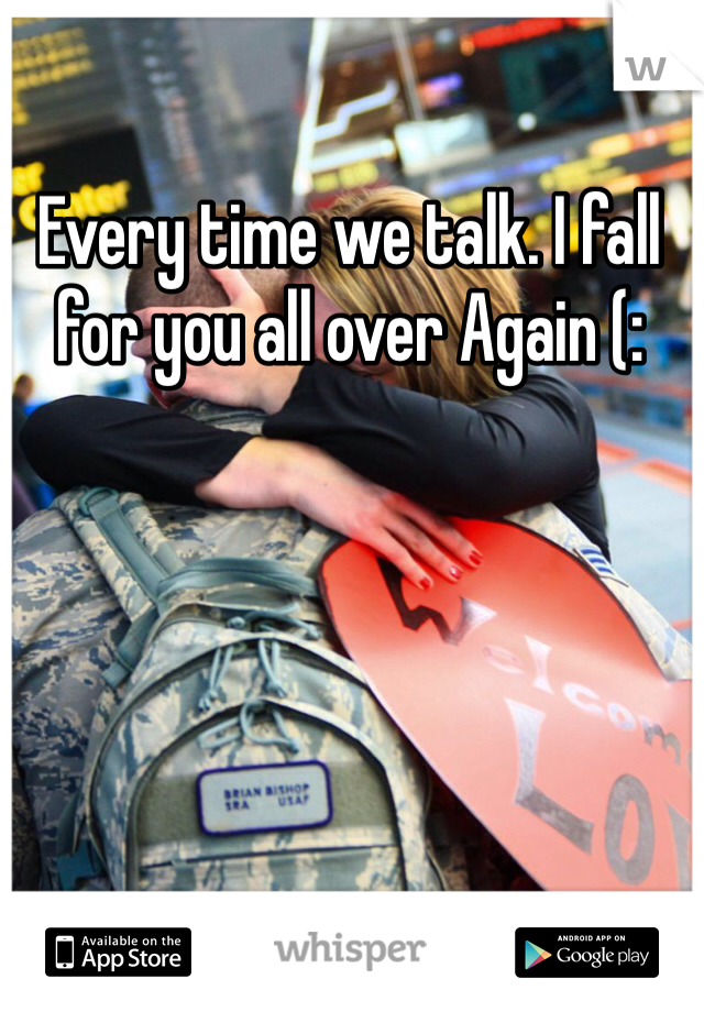 Every time we talk. I fall for you all over Again (: