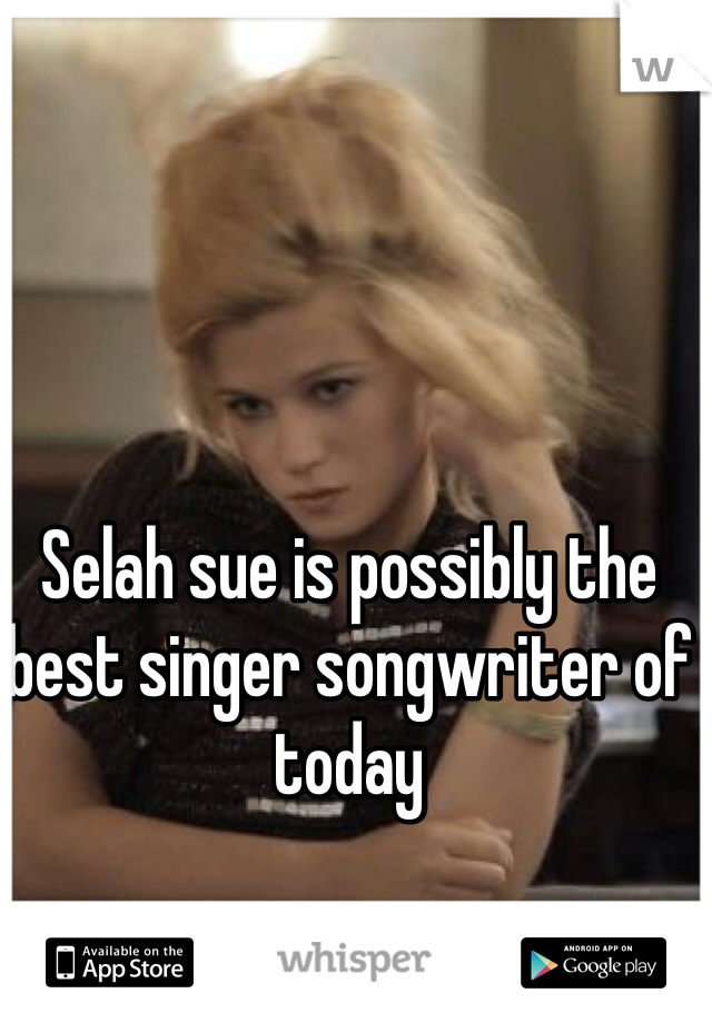Selah sue is possibly the best singer songwriter of today