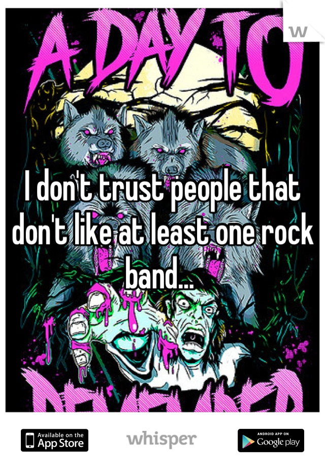 I don't trust people that don't like at least one rock band...