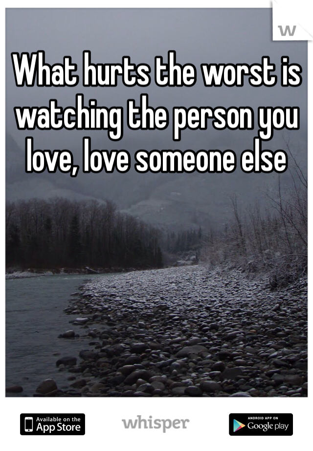What hurts the worst is watching the person you love, love someone else