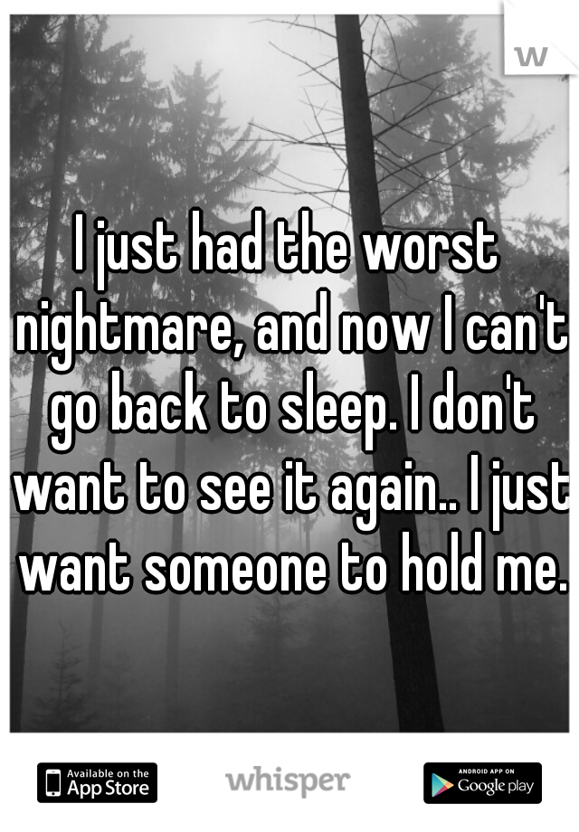 I just had the worst nightmare, and now I can't go back to sleep. I don't want to see it again.. I just want someone to hold me.