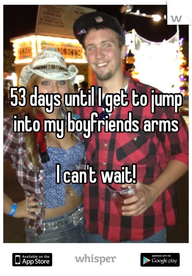 53 days until I get to jump into my boyfriends arms  I can't wait!