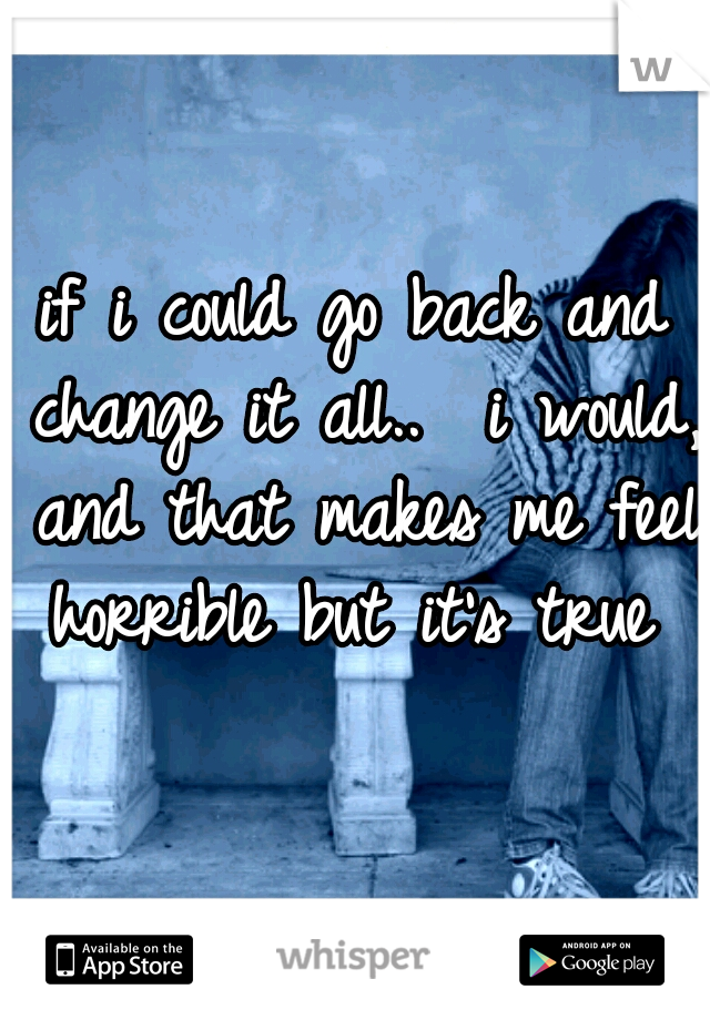 if i could go back and change it all..  i would, and that makes me feel horrible but it's true