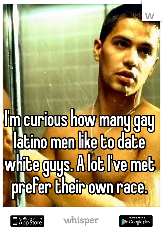 I'm curious how many gay latino men like to date white guys. A lot I've met prefer their own race.