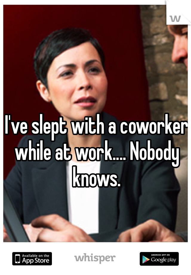 I've slept with a coworker while at work.... Nobody knows.