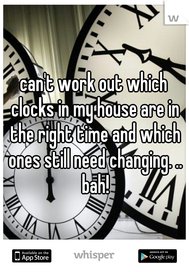 can't work out which clocks in my house are in the right time and which ones still need changing. .. bah!