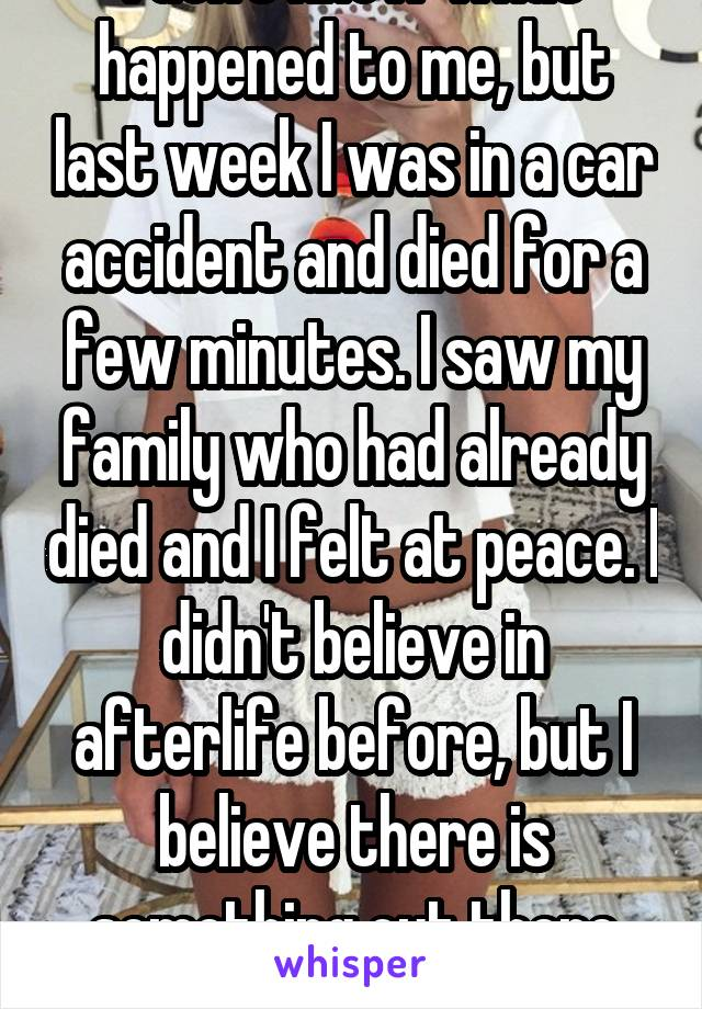 I don't know what happened to me, but last week I was in a car accident and died for a few minutes. I saw my family who had already died and I felt at peace. I didn't believe in afterlife before, but I believe there is something out there now.