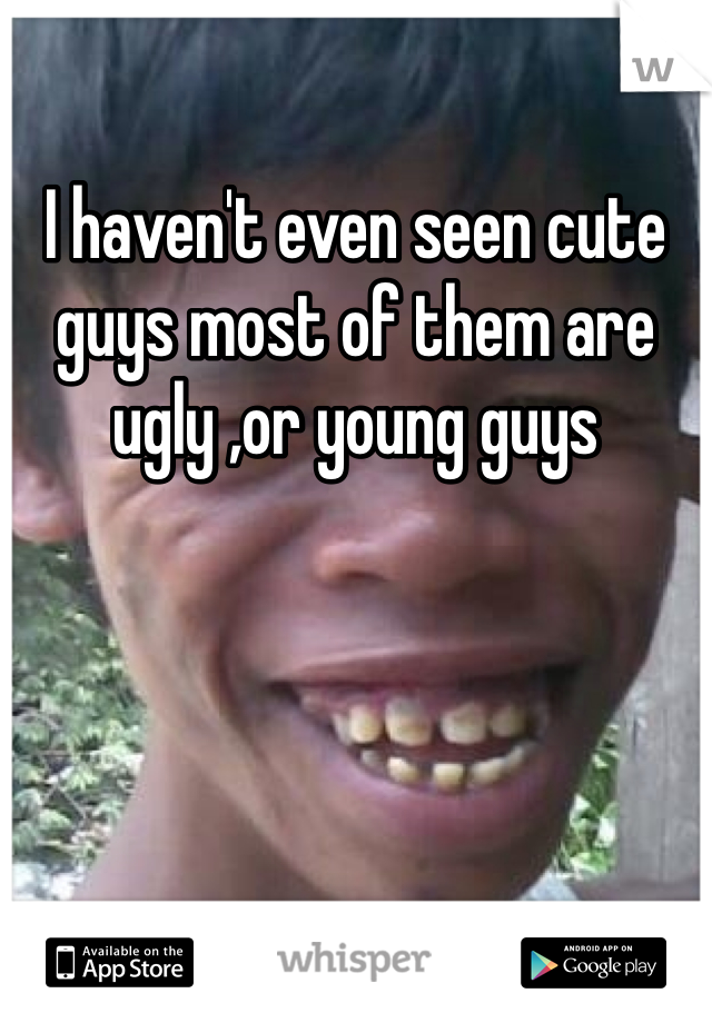 I haven't even seen cute guys most of them are ugly ,or young guys