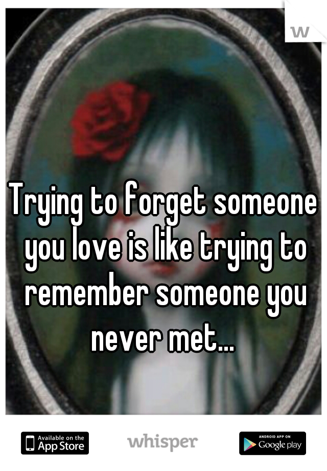 Trying to forget someone you love is like trying to remember someone you never met...