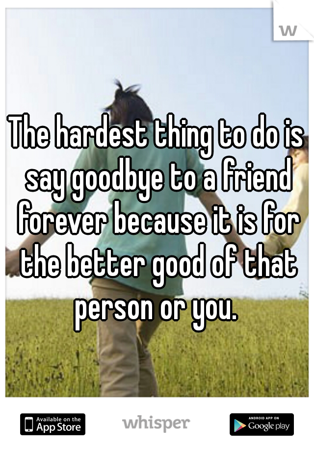 The hardest thing to do is say goodbye to a friend forever because it is for the better good of that person or you.