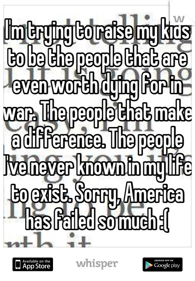 I'm trying to raise my kids to be the people that are even worth dying for in war. The people that make a difference. The people I've never known in my life to exist. Sorry, America has failed so much :(