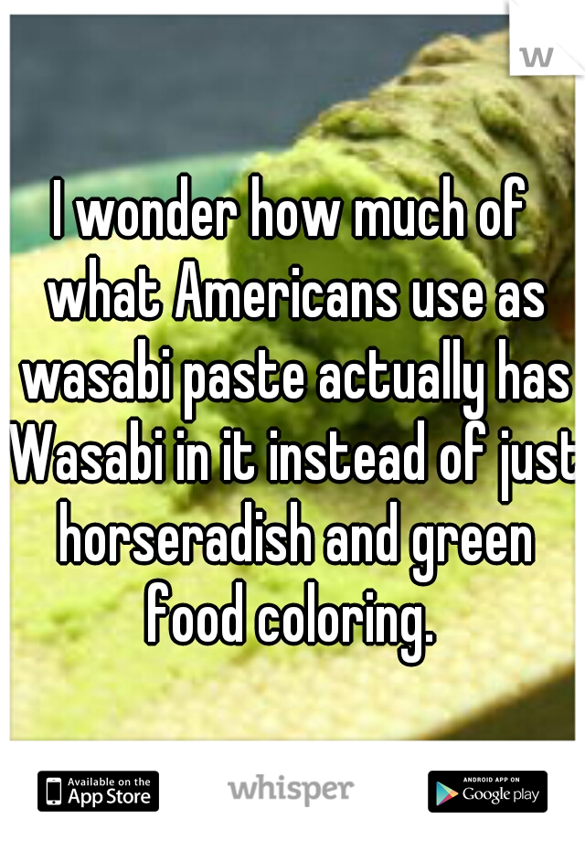 I wonder how much of what Americans use as wasabi paste actually has Wasabi in it instead of just horseradish and green food coloring.