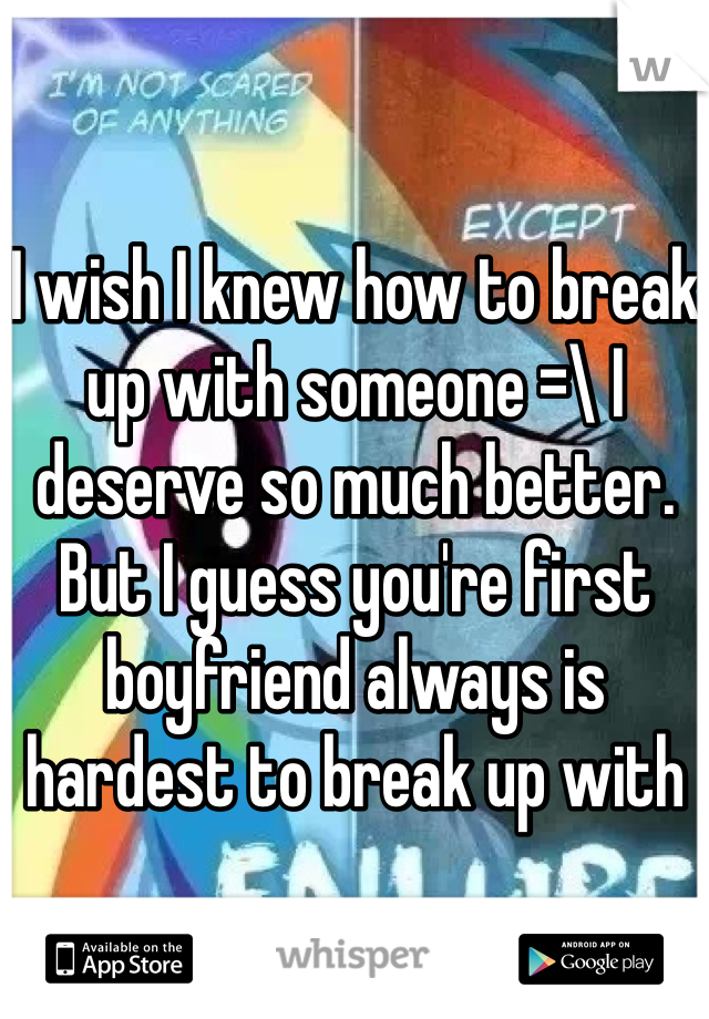 I wish I knew how to break up with someone =\ I deserve so much better. But I guess you're first boyfriend always is hardest to break up with