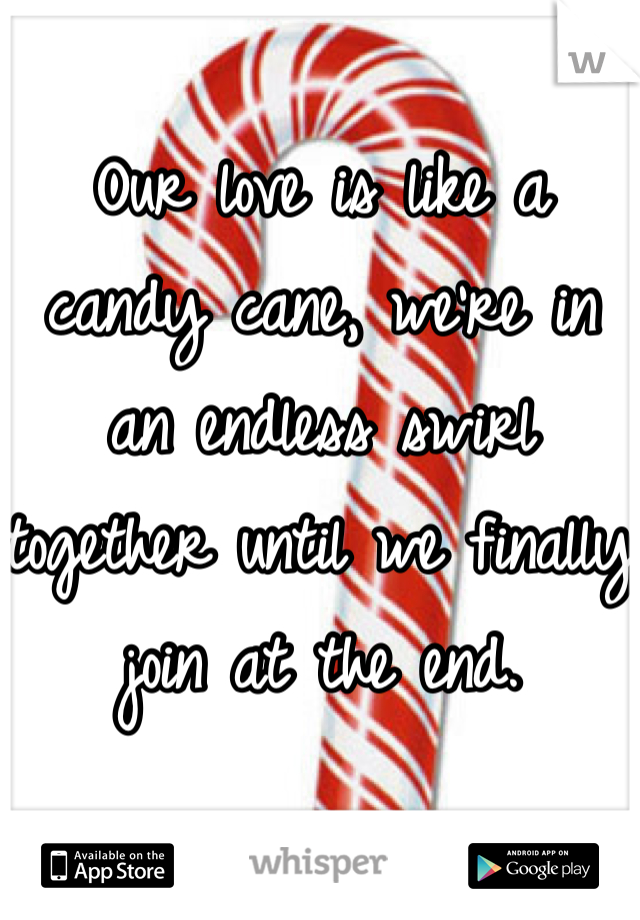 Our love is like a candy cane, we're in an endless swirl together until we finally join at the end.
