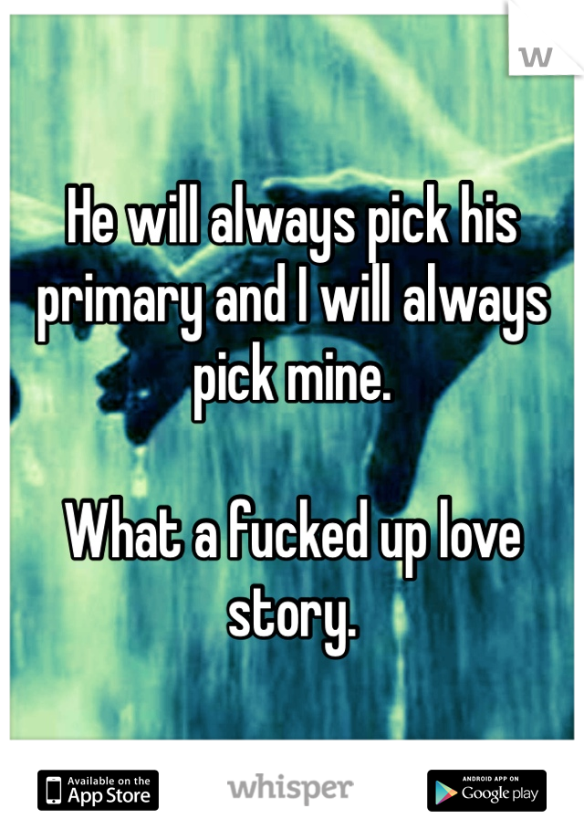 He will always pick his primary and I will always pick mine.  What a fucked up love story.