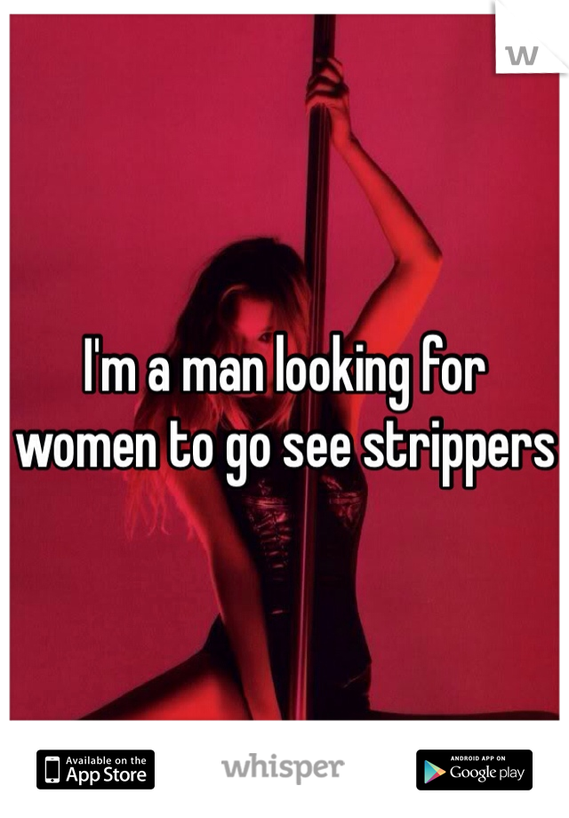 I'm a man looking for women to go see strippers